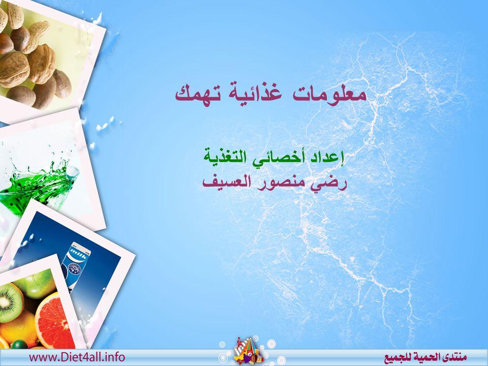 إعداد أخصائي التغذية رضي منصور العسيف معلومات غذائية تهمك