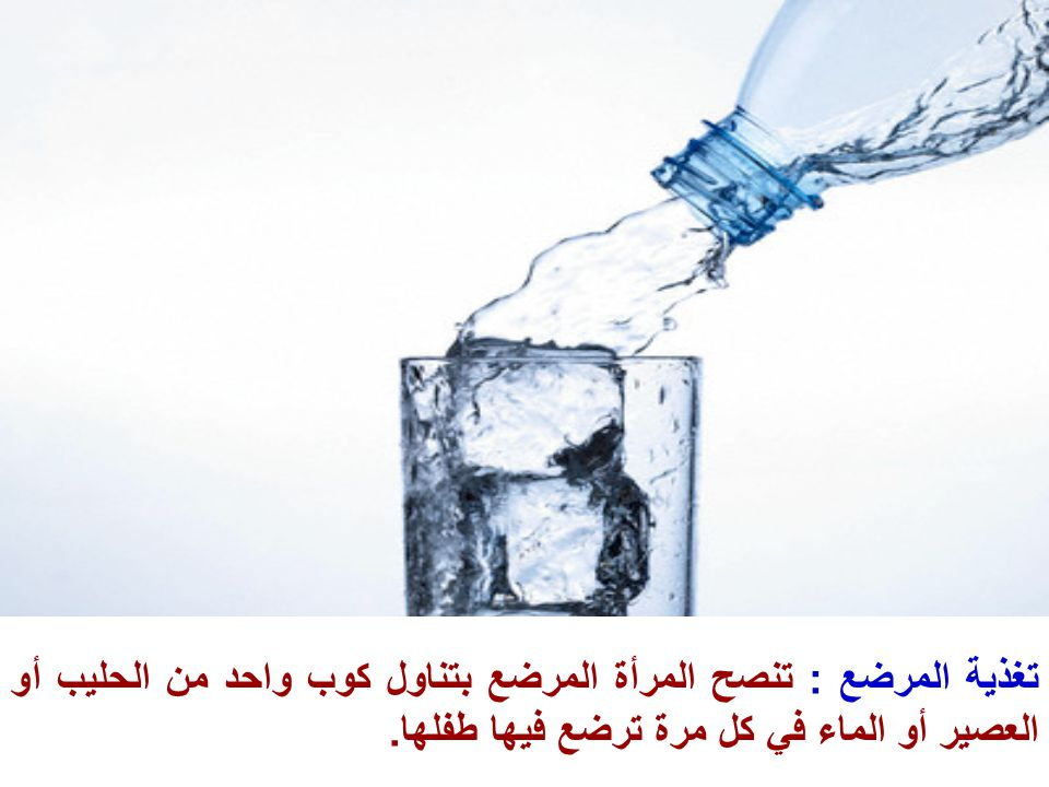 تغذية المرضع : تنصح المرأة المرضع بتناول كوب واحد من الحليب أو العصير أو الماء في كل مرة ترضع فيها طفلها.