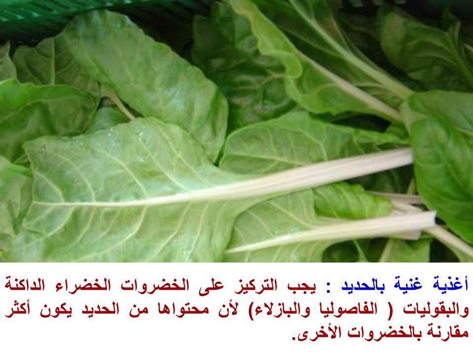 أغذية غنية بالحديد : يجب التركيز على الخضروات الخضراء الداكنة والبقوليات ( الفاصوليا والبازلاء) لأن محتواها من الحديد يكون أكثر مقارنة بالخضروات الأخر