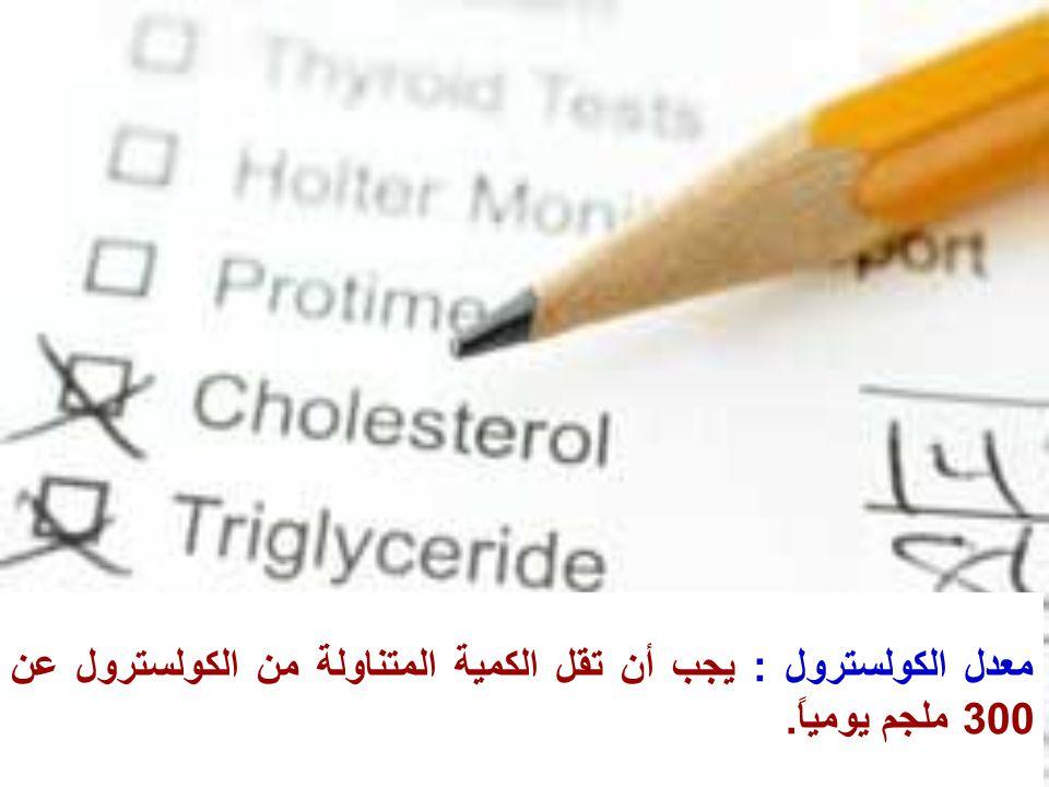 معدل الكولسترول : يجب أن تقل الكمية المتناولة من الكولسترول عن 300 ملجم يومياً.