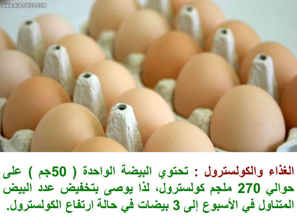 الغذاء والكولسترول : تحتوي البيضة الواحدة ( 50جم ) على حوالي 270 ملجم كولسترول، لذا يوصى بتخفيض عدد البيض المتناول في الأسبوع إلى 3 بيضات في حالة ارتف