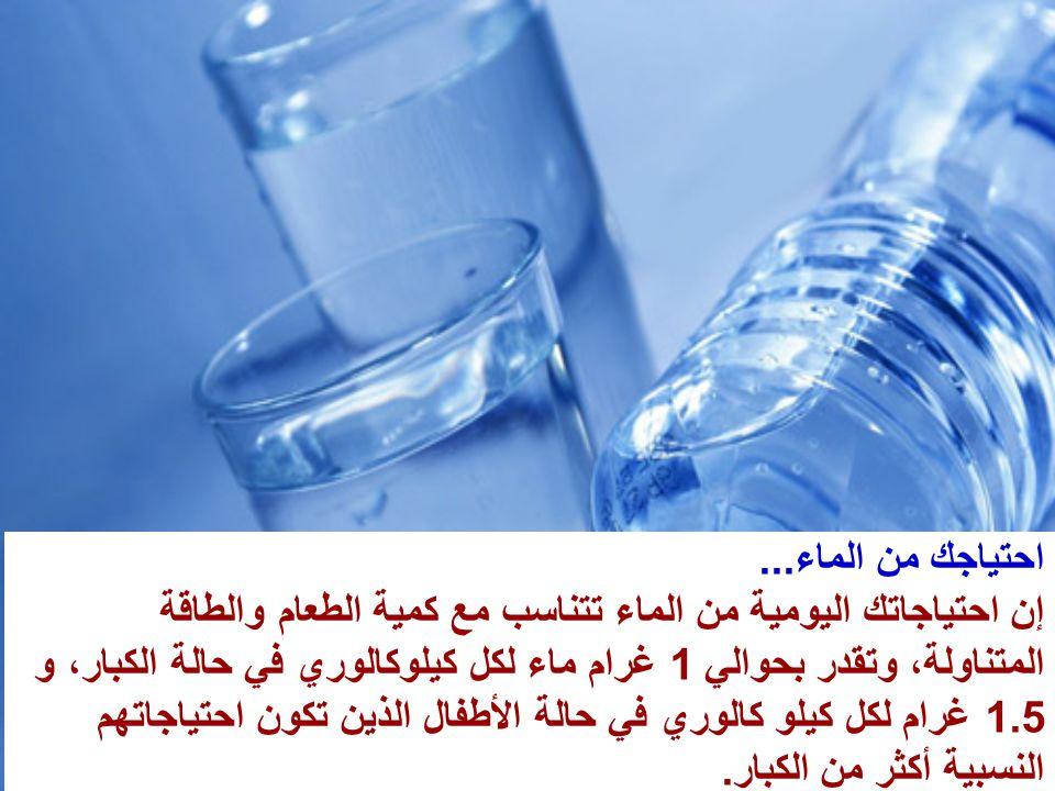 احتياجك من الماء... إن احتياجاتك اليومية من الماء تتناسب مع كمية الطعام والطاقة المتناولة، وتقدر بحوالي 1 غرام ماء لكل كيلوكالوري في حالة الكبار، و 1.