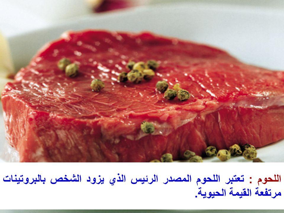 اللحوم : تعتبر اللحوم المصدر الرئيس الذي يزود الشخص بالبروتينات مرتفعة القيمة الحيوية.