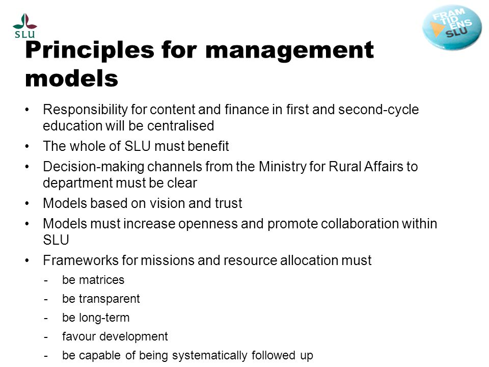Principles for management models Responsibility for content and finance in first and second-cycle education will be centralised The whole of SLU must benefit Decision-making channels from the Ministry for Rural Affairs to department must be clear Models based on vision and trust Models must increase openness and promote collaboration within SLU Frameworks for missions and resource allocation must -be matrices -be transparent -be long-term -favour development -be capable of being systematically followed up