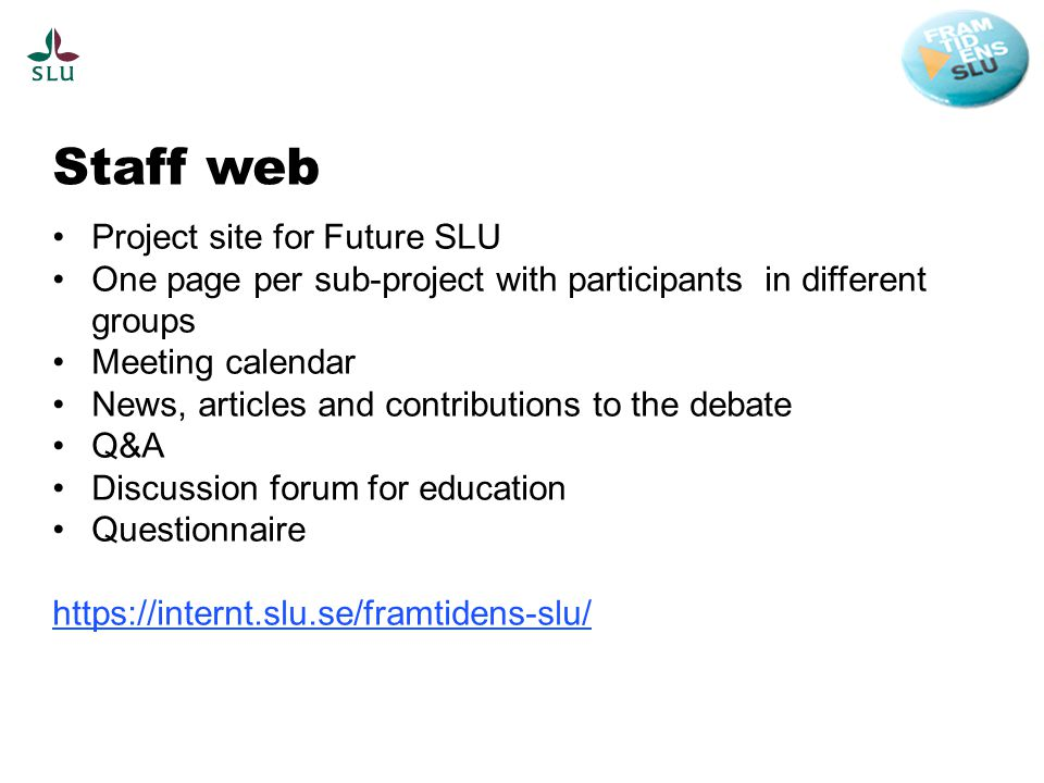 Staff web Project site for Future SLU One page per sub-project with participants in different groups Meeting calendar News, articles and contributions to the debate Q&A Discussion forum for education Questionnaire https://internt.slu.se/framtidens-slu/