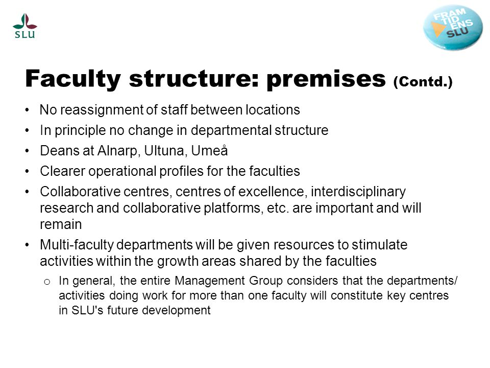 Faculty structure: premises (Contd.) No reassignment of staff between locations In principle no change in departmental structure Deans at Alnarp, Ultuna, Umeå Clearer operational profiles for the faculties Collaborative centres, centres of excellence, interdisciplinary research and collaborative platforms, etc.