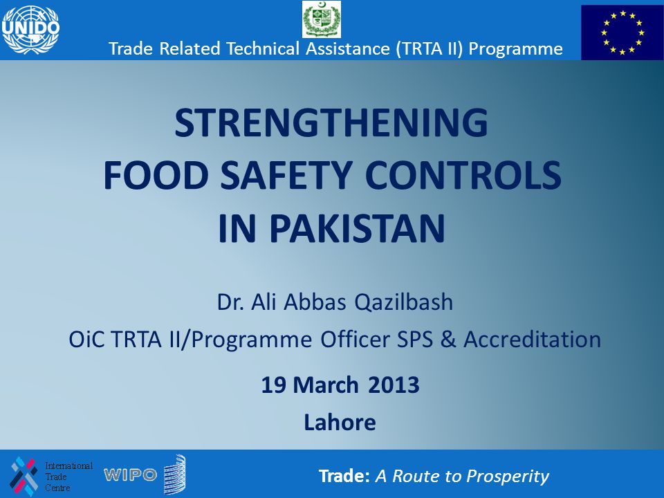 STRENGTHENING FOOD SAFETY CONTROLS IN PAKISTAN Dr. Ali Abbas Qazilbash OiC TRTA II/Programme Officer SPS & Accreditation Trade: A Route to Prosperity