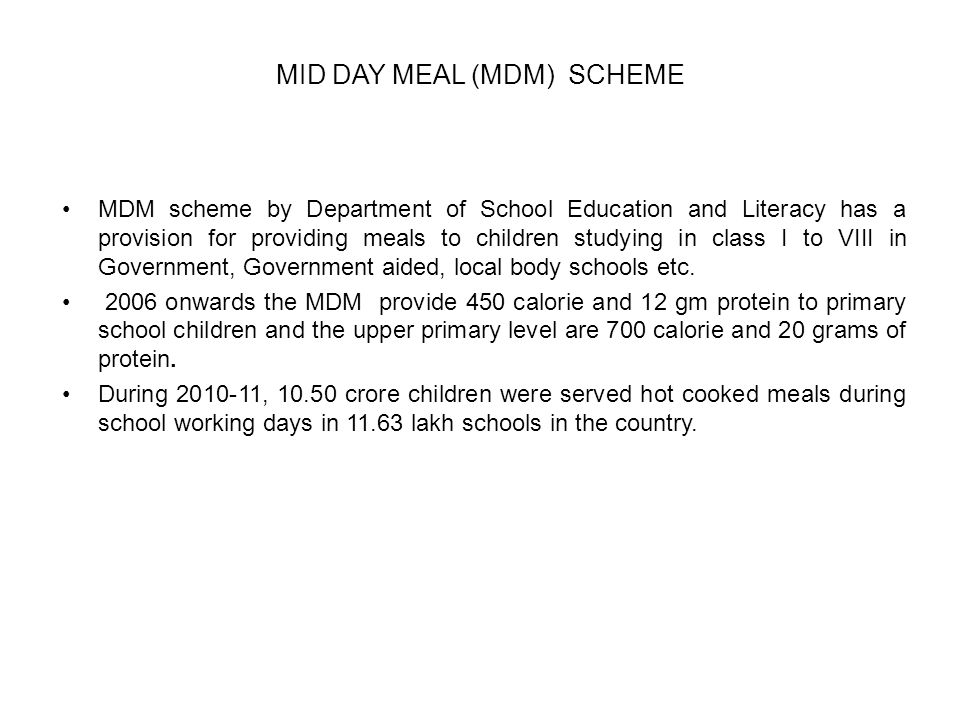 MID DAY MEAL (MDM) SCHEME MDM scheme by Department of School Education and Literacy has a provision for providing meals to children studying in class I to VIII in Government, Government aided, local body schools etc.