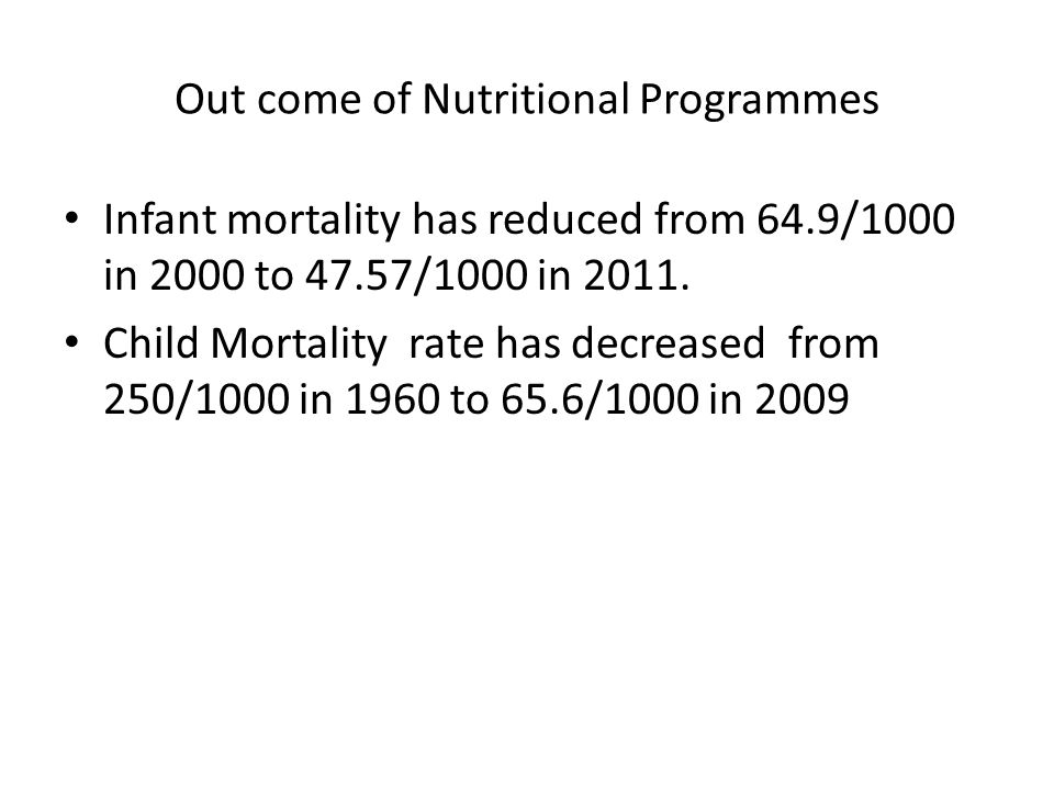 Out come of Nutritional Programmes Infant mortality has reduced from 64.9/1000 in 2000 to 47.57/1000 in 2011. Child Mortality rate has decreased from