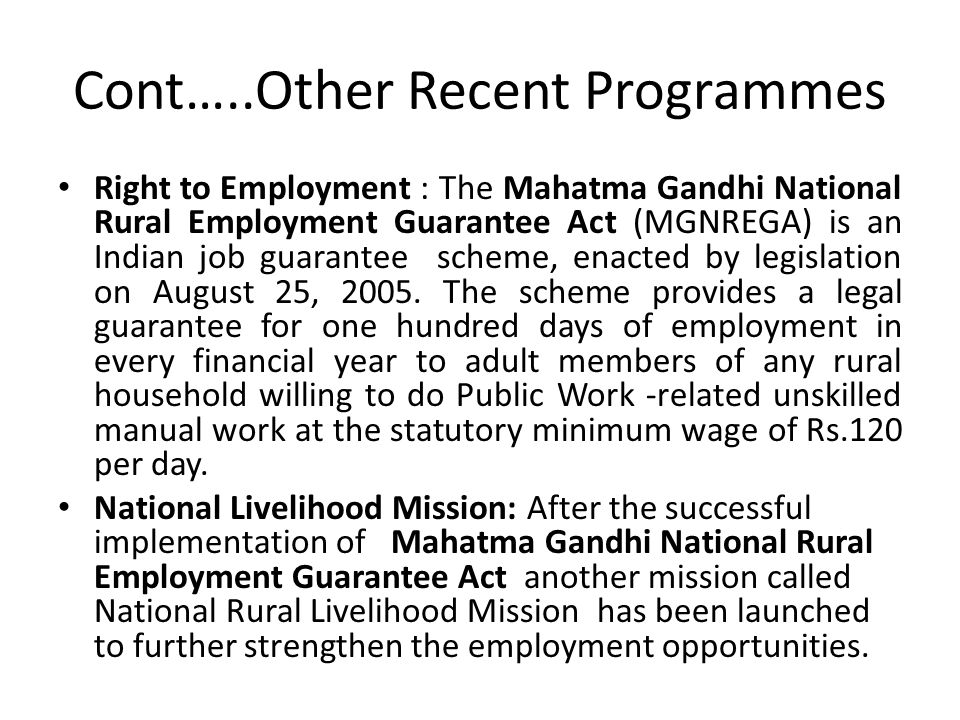 Cont…..Other Recent Programmes Right to Employment : The Mahatma Gandhi National Rural Employment Guarantee Act (MGNREGA) is an Indian job guarantee scheme, enacted by legislation on August 25, 2005.