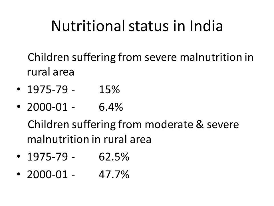 Nutritional status in India Children suffering from severe malnutrition in rural area 1975-79- 15% 2000-01-6.4% Children suffering from moderate & severe malnutrition in rural area 1975-79- 62.5% 2000-01-47.7%