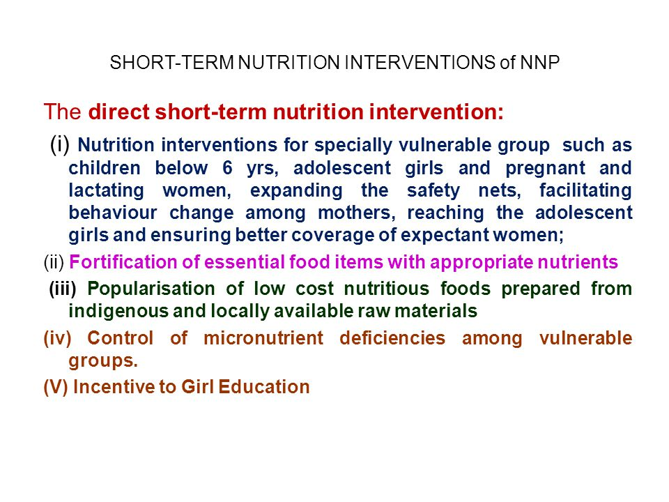 SHORT-TERM NUTRITION INTERVENTIONS of NNP The direct short-term nutrition intervention: (i) Nutrition interventions for specially vulnerable group such as children below 6 yrs, adolescent girls and pregnant and lactating women, expanding the safety nets, facilitating behaviour change among mothers, reaching the adolescent girls and ensuring better coverage of expectant women; (ii) Fortification of essential food items with appropriate nutrients (iii) Popularisation of low cost nutritious foods prepared from indigenous and locally available raw materials (iv) Control of micronutrient deficiencies among vulnerable groups.