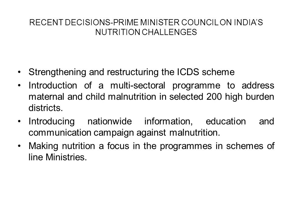 RECENT DECISIONS-PRIME MINISTER COUNCIL ON INDIA'S NUTRITION CHALLENGES Strengthening and restructuring the ICDS scheme Introduction of a multi-sectoral programme to address maternal and child malnutrition in selected 200 high burden districts.