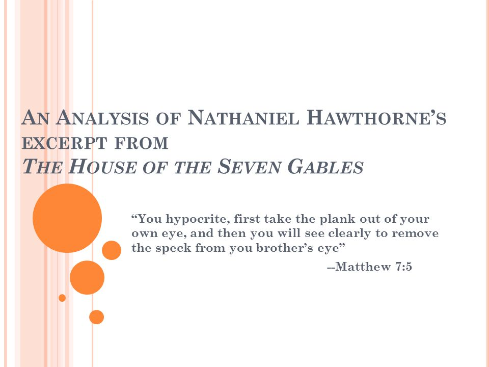 "A N A NALYSIS OF N ATHANIEL H AWTHORNE ' S EXCERPT FROM T HE H OUSE OF THE S EVEN G ABLES ""You hypocrite, first take the plank out of your own eye, an"