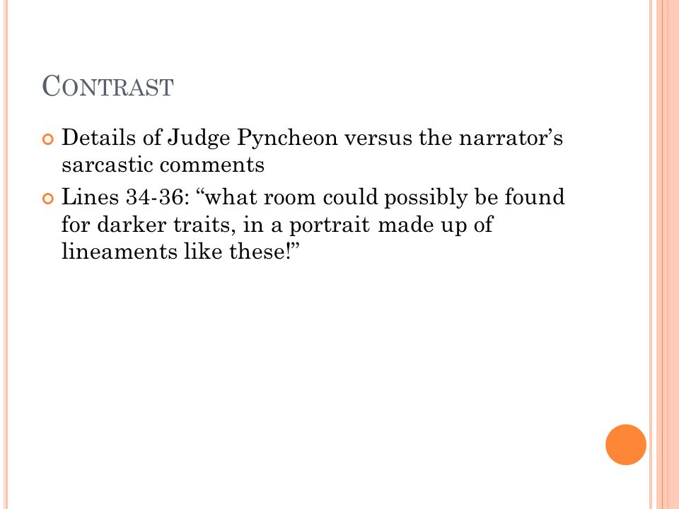 C ONTRAST Details of Judge Pyncheon versus the narrator's sarcastic comments Lines 34-36: what room could possibly be found for darker traits, in a portrait made up of lineaments like these!