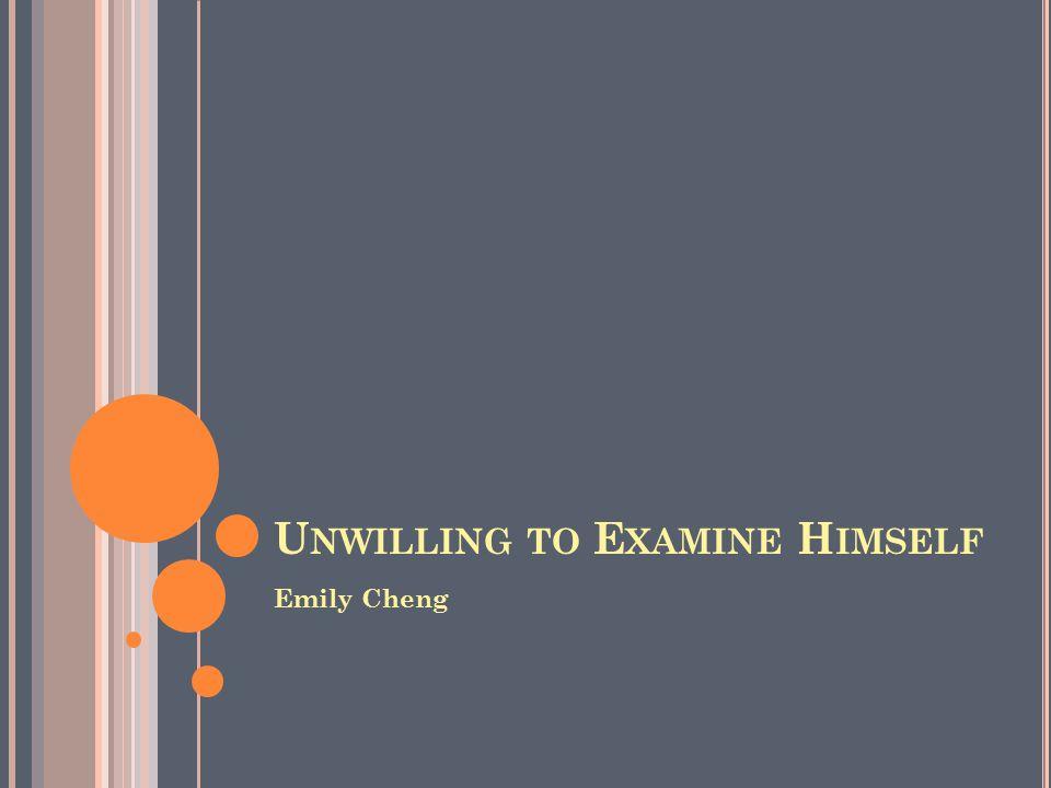 U NWILLING TO E XAMINE H IMSELF Emily Cheng