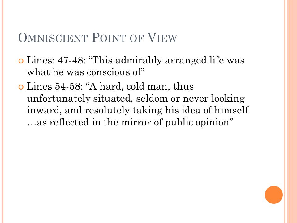 O MNISCIENT P OINT OF V IEW Lines: 47-48: This admirably arranged life was what he was conscious of Lines 54-58: A hard, cold man, thus unfortunately situated, seldom or never looking inward, and resolutely taking his idea of himself …as reflected in the mirror of public opinion