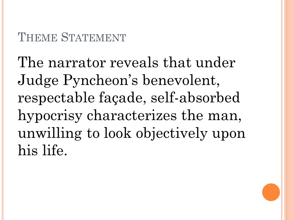 T HEME S TATEMENT The narrator reveals that under Judge Pyncheon's benevolent, respectable façade, self-absorbed hypocrisy characterizes the man, unwilling to look objectively upon his life.