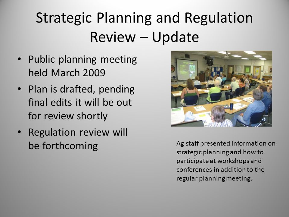Strategic Planning and Regulation Review – Update Public planning meeting held March 2009 Plan is drafted, pending final edits it will be out for review shortly Regulation review will be forthcoming Ag staff presented information on strategic planning and how to participate at workshops and conferences in addition to the regular planning meeting.