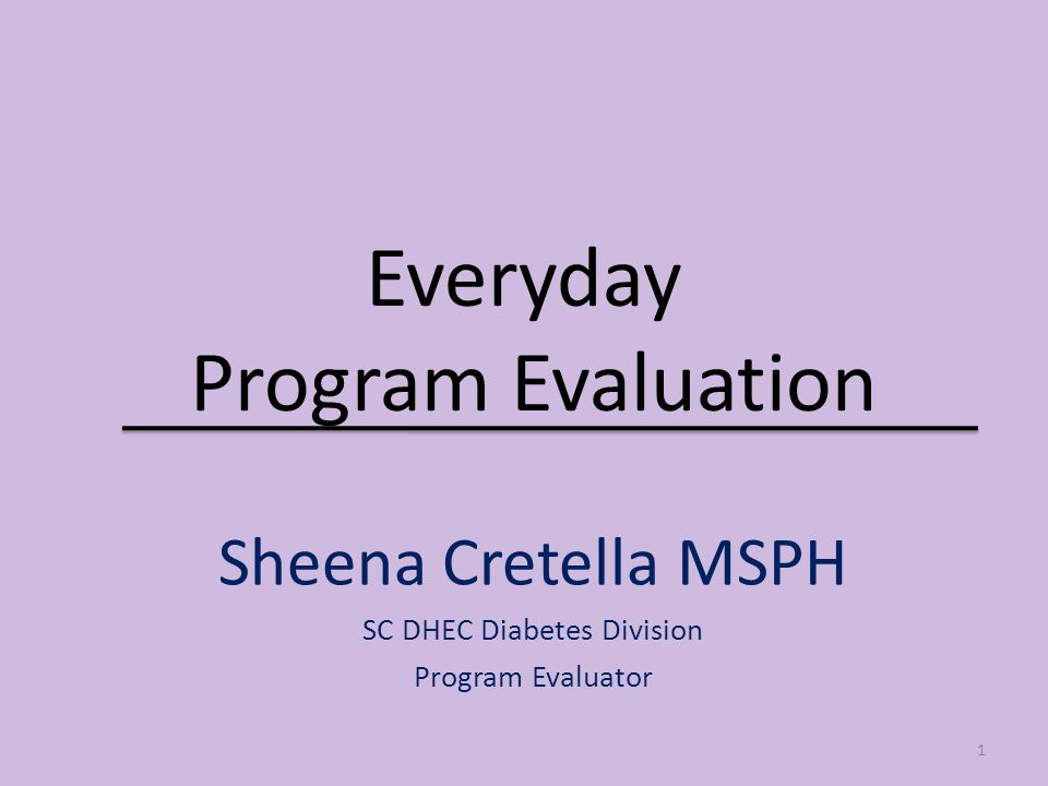 Everyday Program Evaluation Sheena Cretella MSPH SC DHEC Diabetes Division Program Evaluator 1