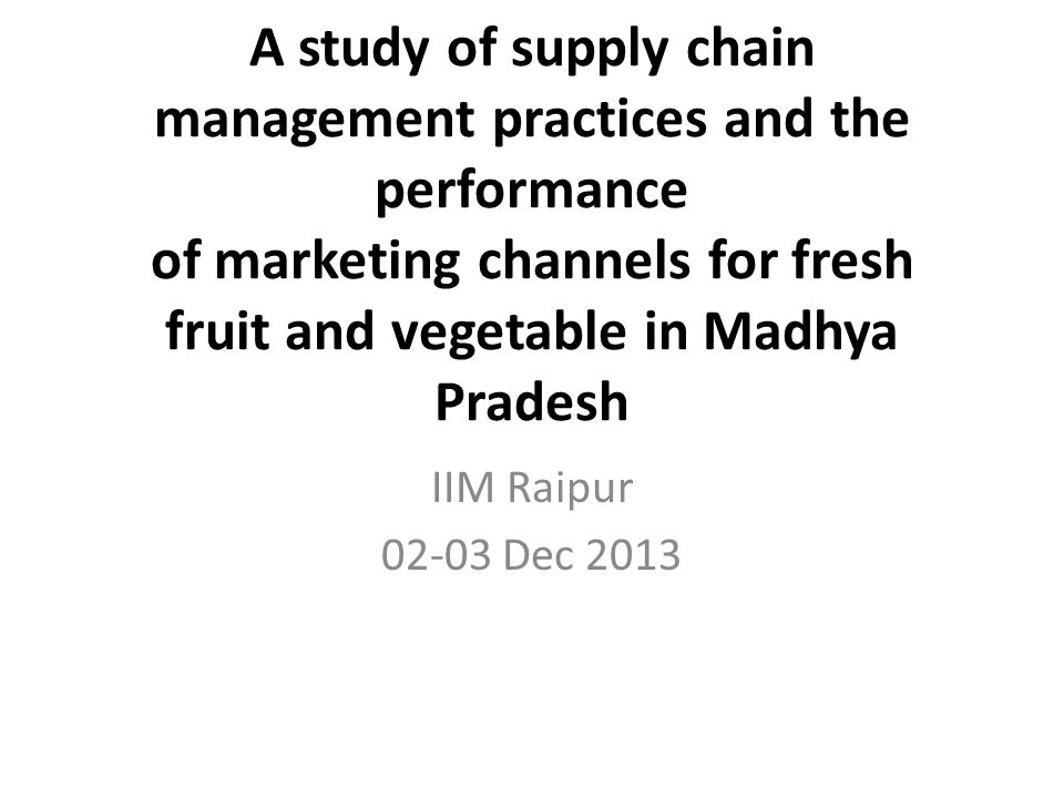 A study of supply chain management practices and the performance of marketing channels for fresh fruit and vegetable in Madhya Pradesh IIM Raipur 02-03 Dec 2013