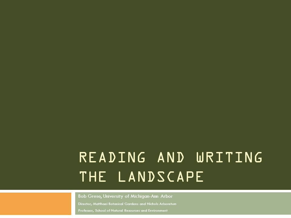 READING AND WRITING THE LANDSCAPE Bob Grese, University of Michigan-Ann Arbor Director, Matthaei Botanical Gardens and Nichols Arboretum Professor, School of Natural Resources and Environment