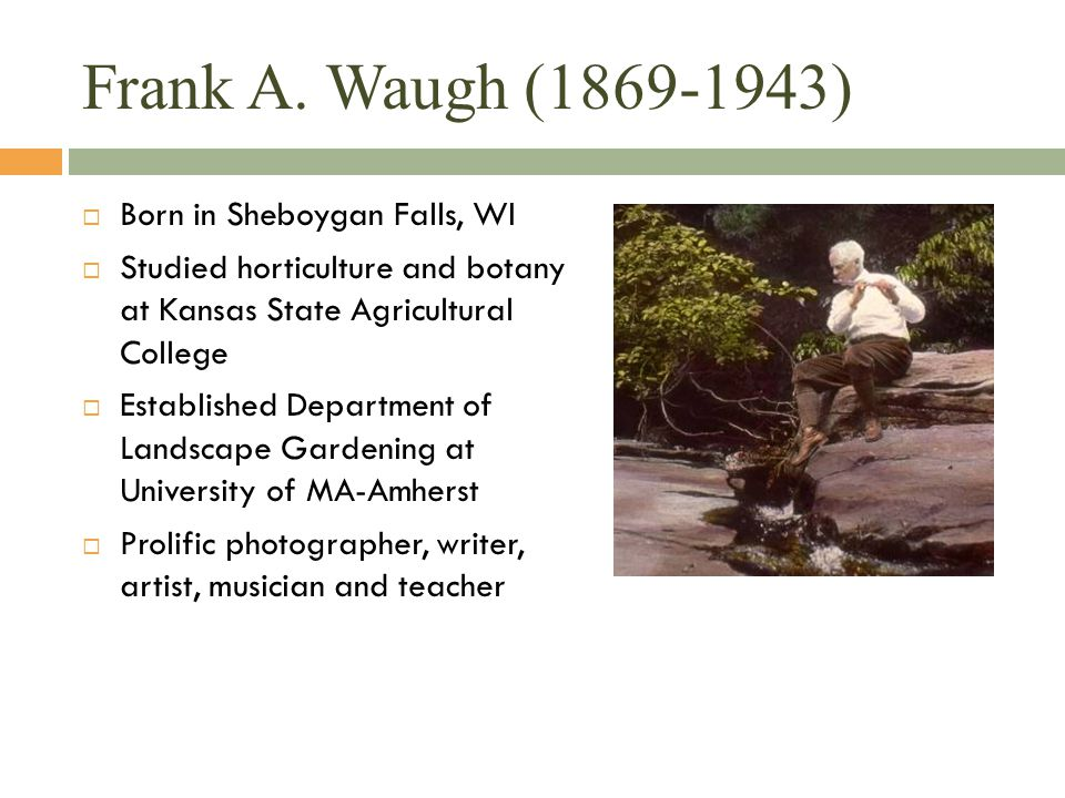 Frank A. Waugh (1869-1943)  Born in Sheboygan Falls, WI  Studied horticulture and botany at Kansas State Agricultural College  Established Departme
