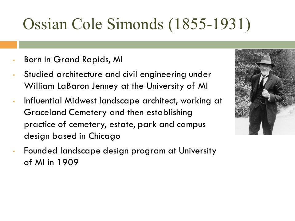 Ossian Cole Simonds (1855-1931) Born in Grand Rapids, MI Studied architecture and civil engineering under William LaBaron Jenney at the University of MI Influential Midwest landscape architect, working at Graceland Cemetery and then establishing practice of cemetery, estate, park and campus design based in Chicago Founded landscape design program at University of MI in 1909