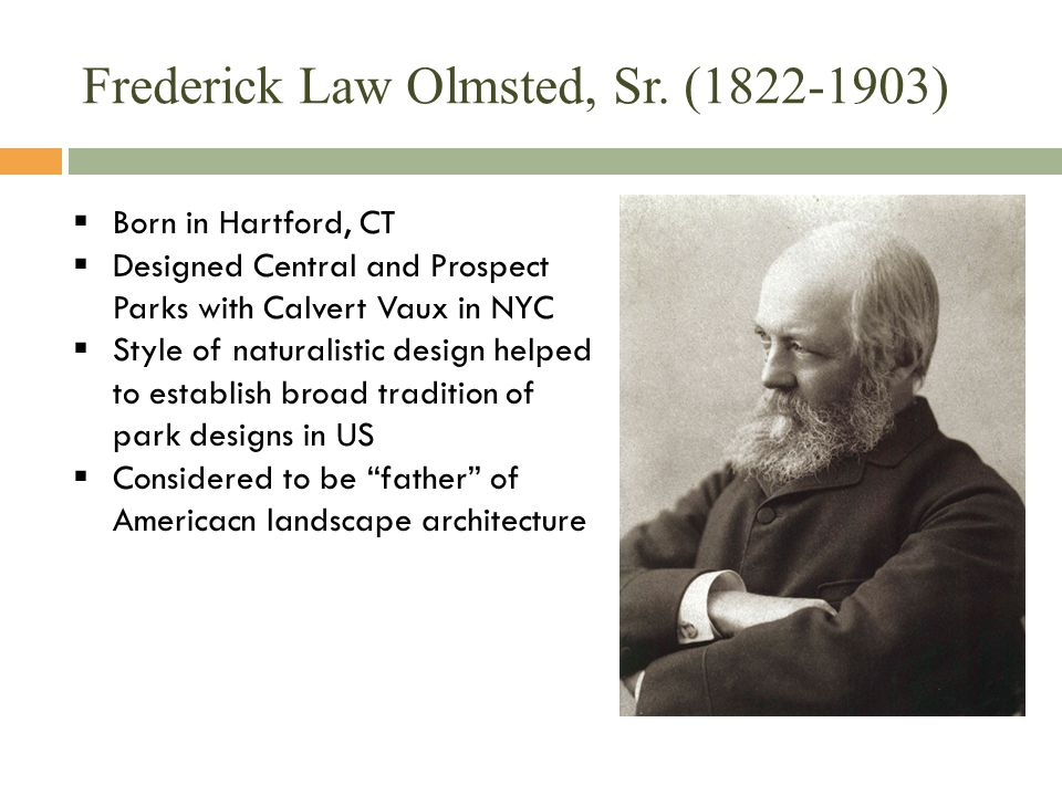 Frederick Law Olmsted, Sr. (1822-1903)  Born in Hartford, CT  Designed Central and Prospect Parks with Calvert Vaux in NYC  Style of naturalistic d
