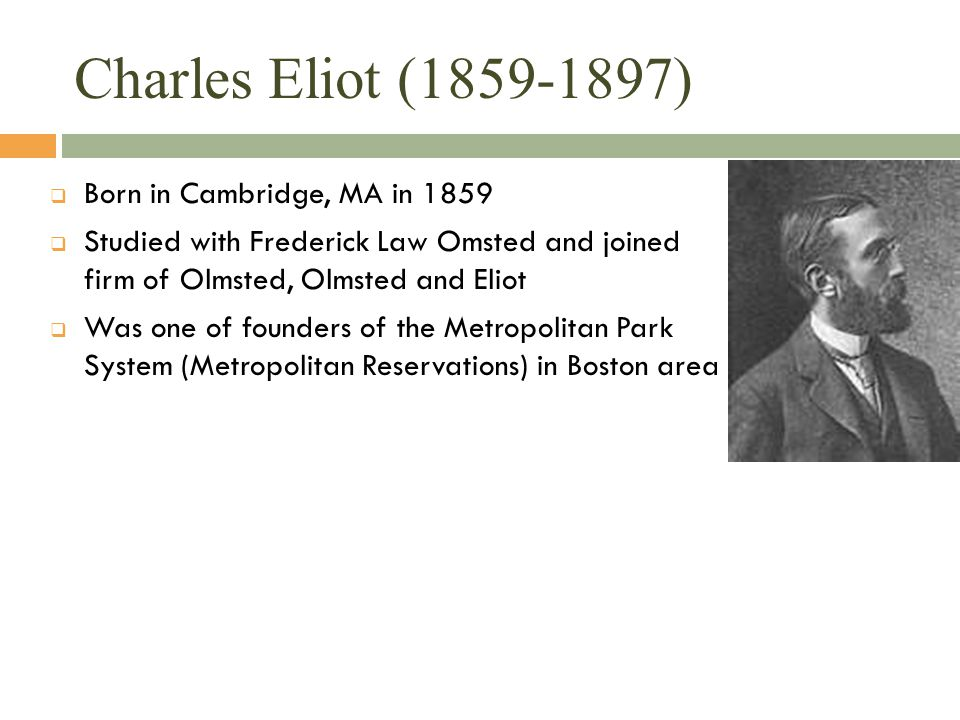 Charles Eliot (1859-1897)  Born in Cambridge, MA in 1859  Studied with Frederick Law Omsted and joined firm of Olmsted, Olmsted and Eliot  Was one