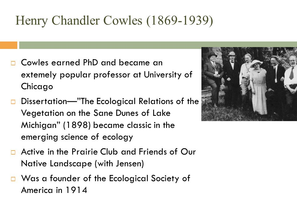 Henry Chandler Cowles (1869-1939)  Cowles earned PhD and became an extemely popular professor at University of Chicago  Dissertation— The Ecological Relations of the Vegetation on the Sane Dunes of Lake Michigan (1898) became classic in the emerging science of ecology  Active in the Prairie Club and Friends of Our Native Landscape (with Jensen)  Was a founder of the Ecological Society of America in 1914
