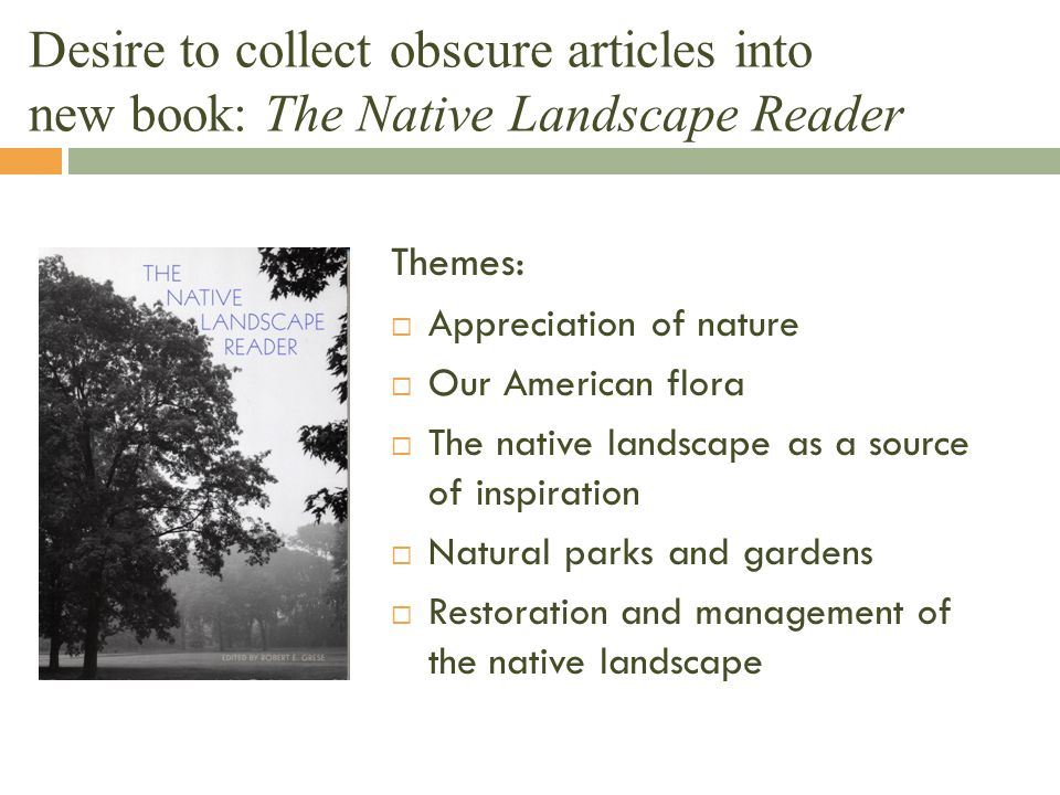 Desire to collect obscure articles into new book: The Native Landscape Reader Themes:  Appreciation of nature  Our American flora  The native lands