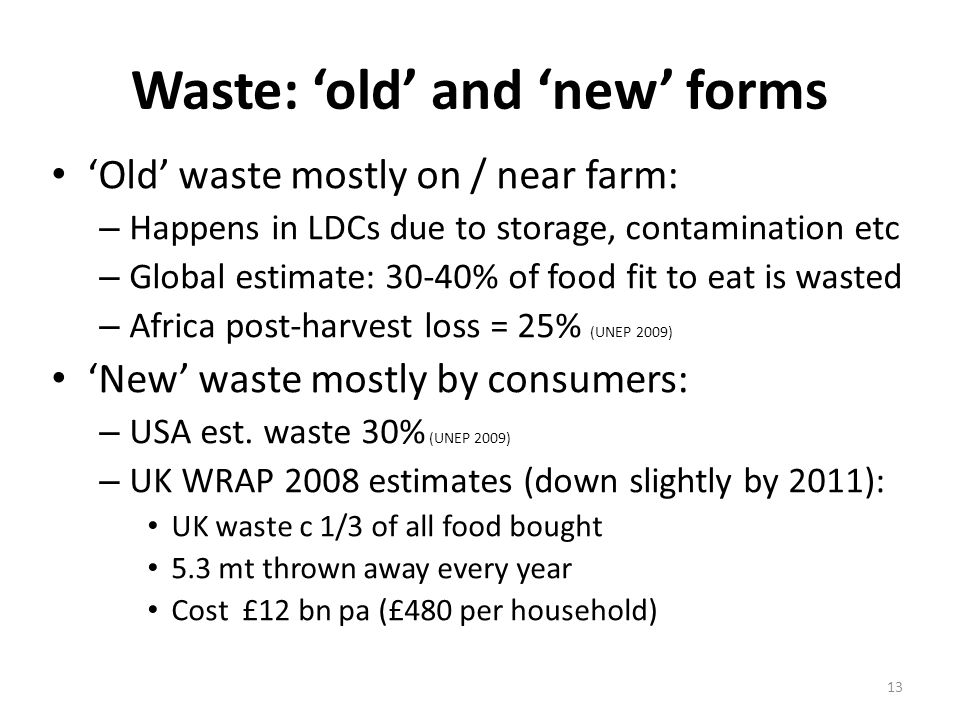 Waste: 'old' and 'new' forms 'Old' waste mostly on / near farm: – Happens in LDCs due to storage, contamination etc – Global estimate: 30-40% of food fit to eat is wasted – Africa post-harvest loss = 25% (UNEP 2009) 'New' waste mostly by consumers: – USA est.