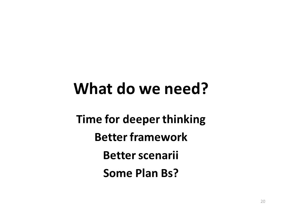 What do we need Time for deeper thinking Better framework Better scenarii Some Plan Bs 20