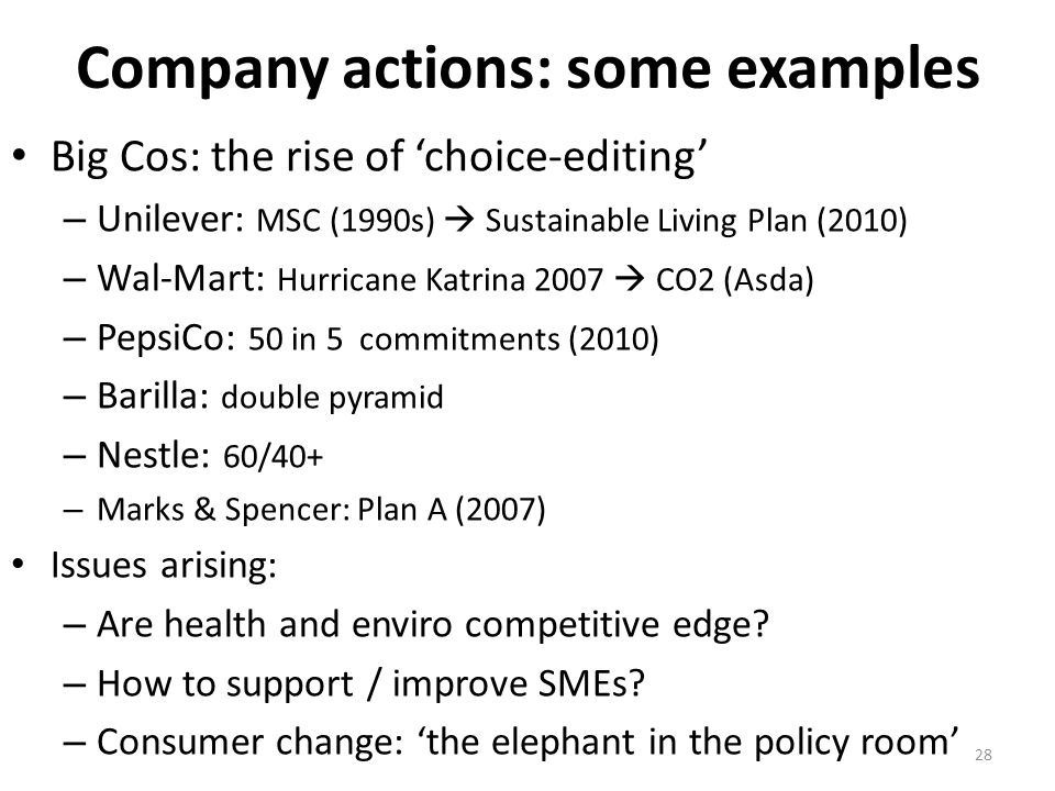 Company actions: some examples Big Cos: the rise of 'choice-editing' – Unilever: MSC (1990s)  Sustainable Living Plan (2010) – Wal-Mart: Hurricane Katrina 2007  CO2 (Asda) – PepsiCo: 50 in 5 commitments (2010) – Barilla: double pyramid – Nestle: 60/40+ – Marks & Spencer: Plan A (2007) Issues arising: – Are health and enviro competitive edge.