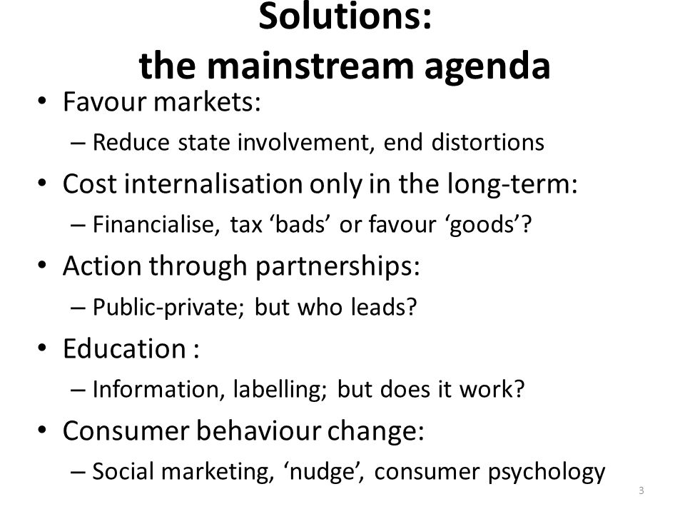 Solutions: the mainstream agenda Favour markets: – Reduce state involvement, end distortions Cost internalisation only in the long-term: – Financialise, tax 'bads' or favour 'goods'.
