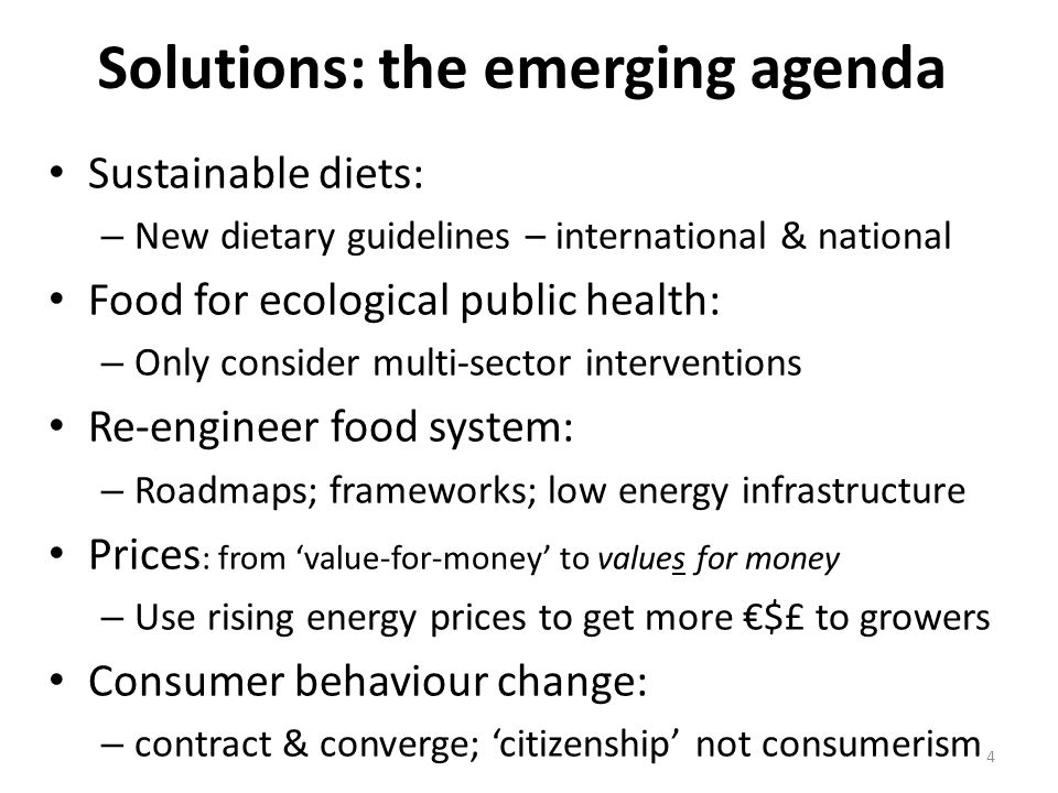 Solutions: the emerging agenda Sustainable diets: – New dietary guidelines – international & national Food for ecological public health: – Only consider multi-sector interventions Re-engineer food system: – Roadmaps; frameworks; low energy infrastructure Prices : from 'value-for-money' to values for money – Use rising energy prices to get more €$£ to growers Consumer behaviour change: – contract & converge; 'citizenship' not consumerism 4