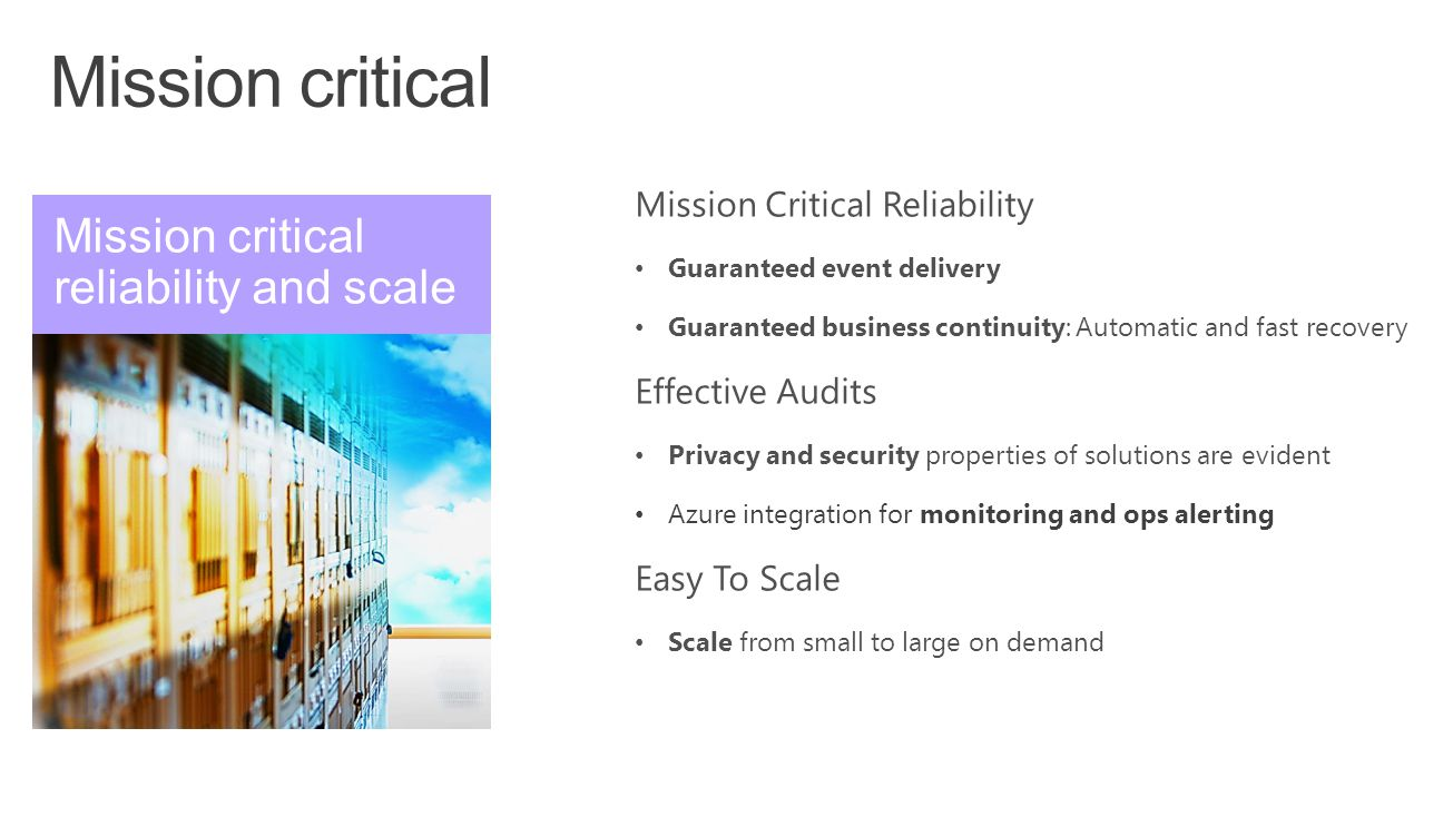 Mission Critical Reliability Guaranteed event delivery Guaranteed business continuity: Automatic and fast recovery Effective Audits Privacy and securi