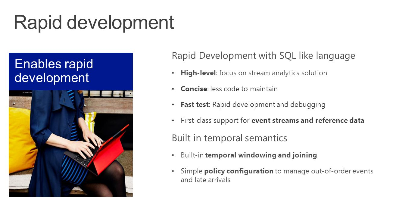 Rapid Development with SQL like language High-level: focus on stream analytics solution Concise: less code to maintain Fast test: Rapid development an