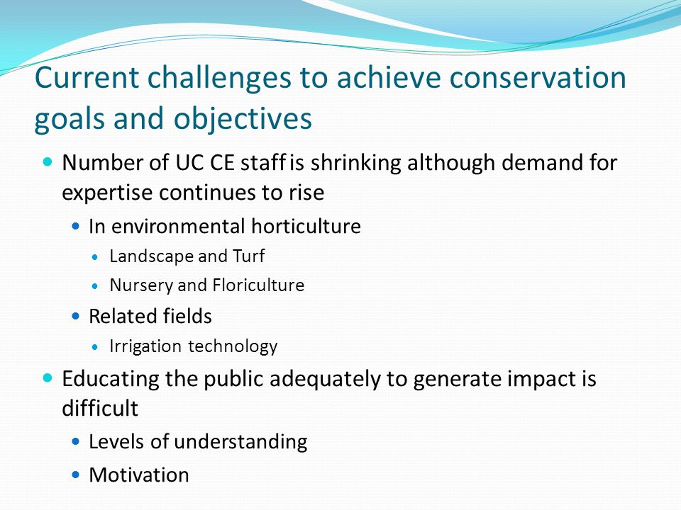 Current challenges to achieve conservation goals and objectives Number of UC CE staff is shrinking although demand for expertise continues to rise In environmental horticulture Landscape and Turf Nursery and Floriculture Related fields Irrigation technology Educating the public adequately to generate impact is difficult Levels of understanding Motivation