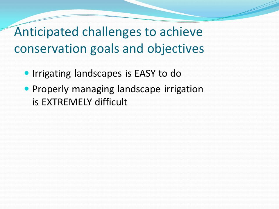 Anticipated challenges to achieve conservation goals and objectives Irrigating landscapes is EASY to do Properly managing landscape irrigation is EXTREMELY difficult
