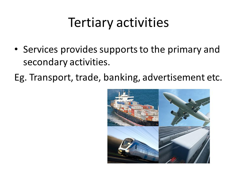 Tertiary activities Services provides supports to the primary and secondary activities. Eg. Transport, trade, banking, advertisement etc.