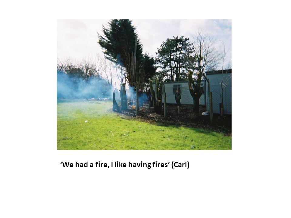 'We had a fire, I like having fires' (Carl)