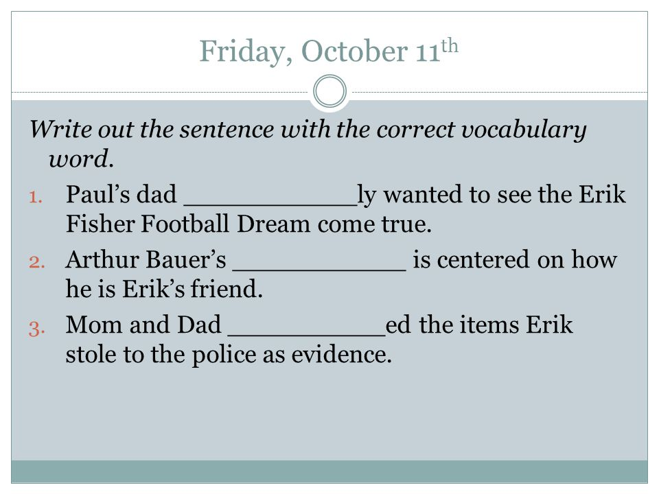 Friday, October 11 th Write out the sentence with the correct vocabulary word.
