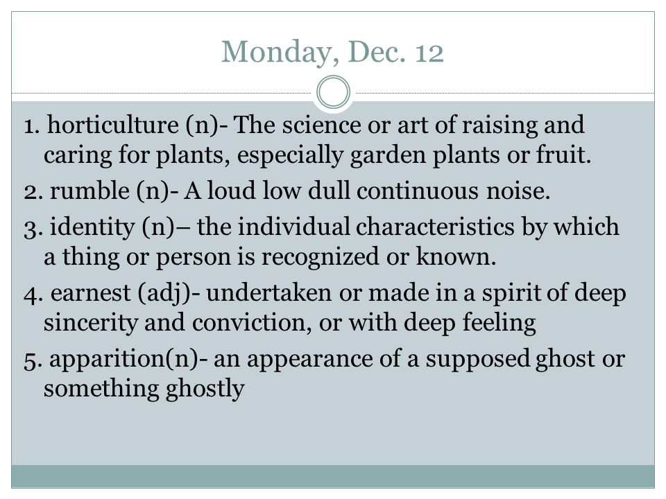 Monday, Dec. 12 1. horticulture (n)- The science or art of raising and caring for plants, especially garden plants or fruit. 2. rumble (n)- A loud low