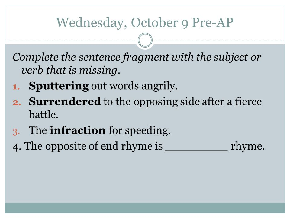Wednesday, October 9 Pre-AP Complete the sentence fragment with the subject or verb that is missing.