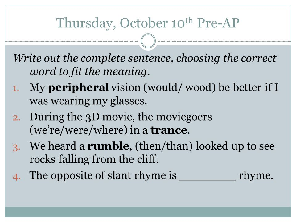 Thursday, October 10 th Pre-AP Write out the complete sentence, choosing the correct word to fit the meaning.