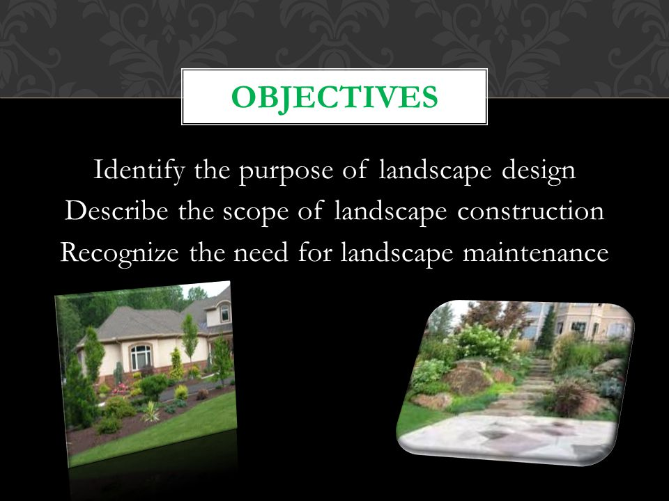 Identify the purpose of landscape design Describe the scope of landscape construction Recognize the need for landscape maintenance OBJECTIVES