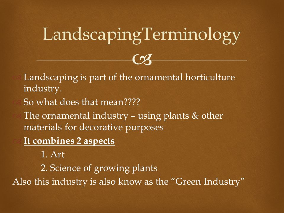  Landscaping is part of the ornamental horticulture industry.  So what does that mean????  The ornamental industry – using plants & other materia