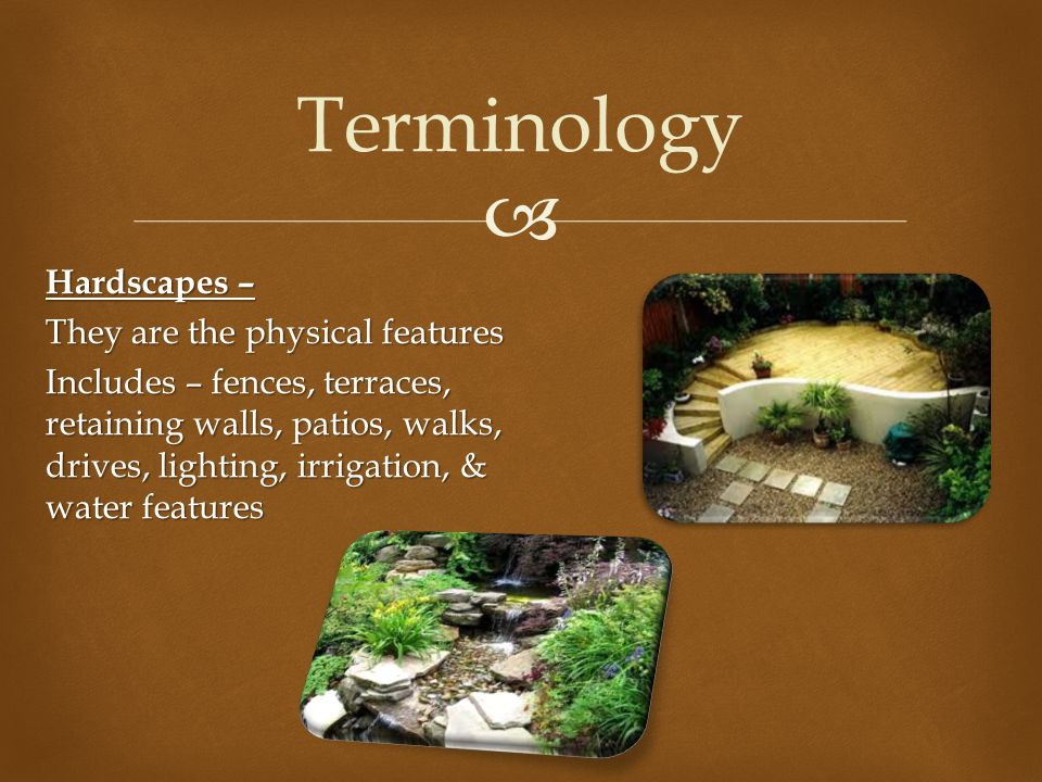  Terminology Hardscapes – They are the physical features Includes – fences, terraces, retaining walls, patios, walks, drives, lighting, irrigation, &